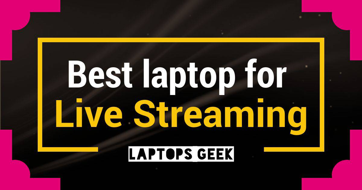 10 Best laptops for live streaming videos-2019 | Laptopsgeek